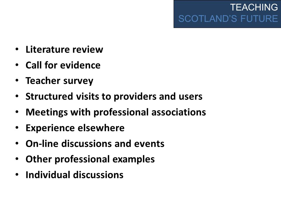 Literature review Call for evidence Teacher survey Structured visits to providers and users Meetings with professional associations Experience elsewhere On-line discussions and events Other professional examples Individual discussions TEACHING SCOTLANDS FUTURE