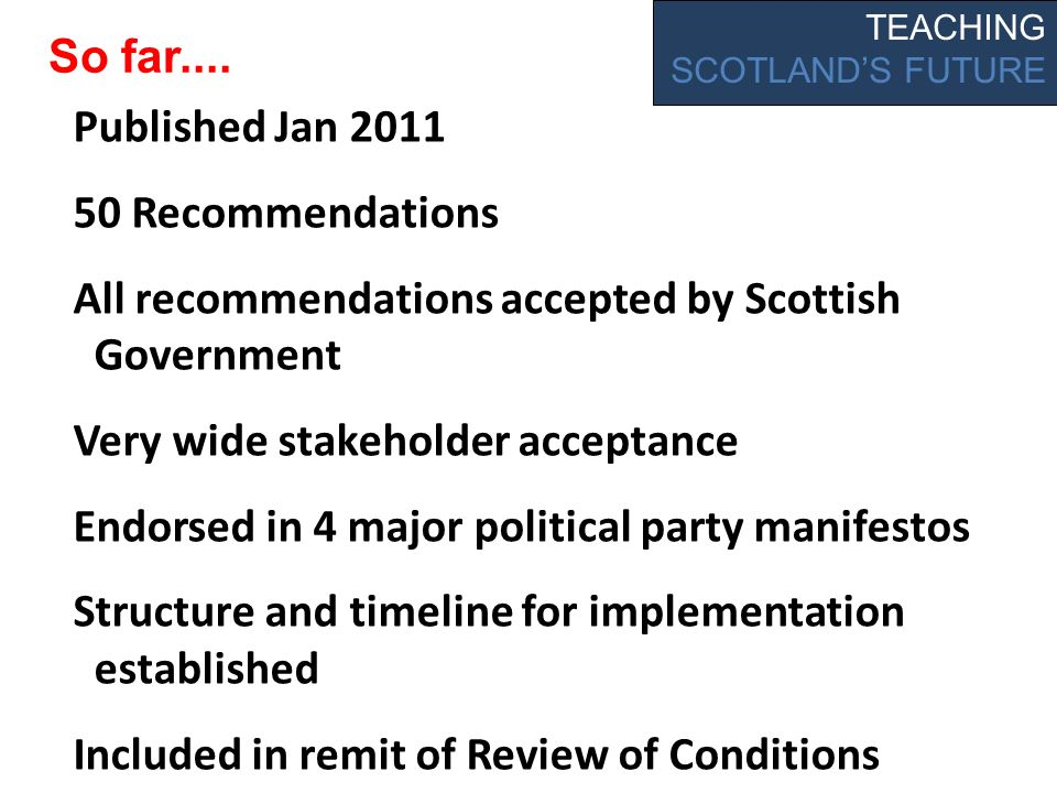 Published Jan 2011 50 Recommendations All recommendations accepted by Scottish Government Very wide stakeholder acceptance Endorsed in 4 major political party manifestos Structure and timeline for implementation established Included in remit of Review of Conditions TEACHING SCOTLANDS FUTURE So far....