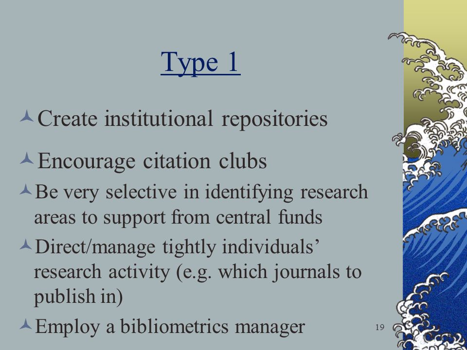 19 Type 1 Create institutional repositories Encourage citation clubs Be very selective in identifying research areas to support from central funds Direct/manage tightly individuals research activity (e.g.