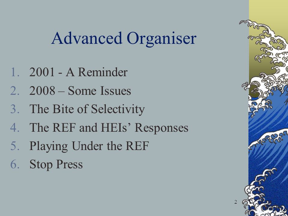 2 Advanced Organiser 1.2001 - A Reminder 2.2008 – Some Issues 3.The Bite of Selectivity 4.The REF and HEIs Responses 5.Playing Under the REF 6.Stop Press