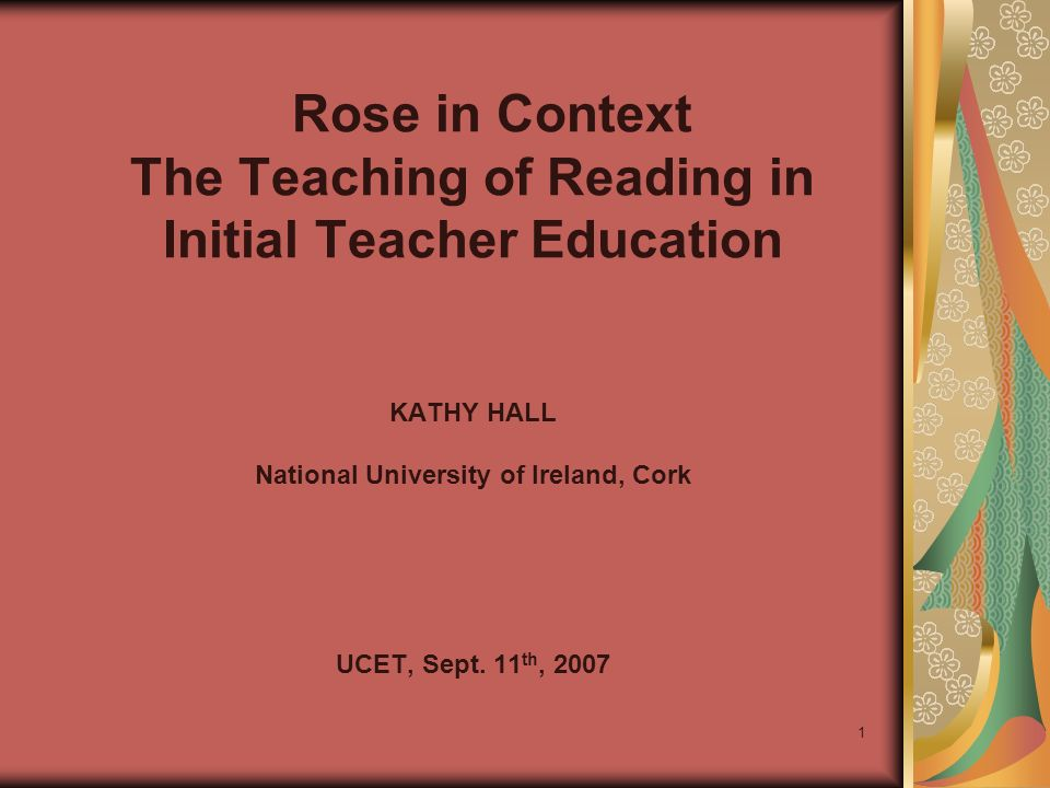 1 Rose in Context The Teaching of Reading in Initial Teacher Education KATHY HALL National University of Ireland, Cork UCET, Sept.