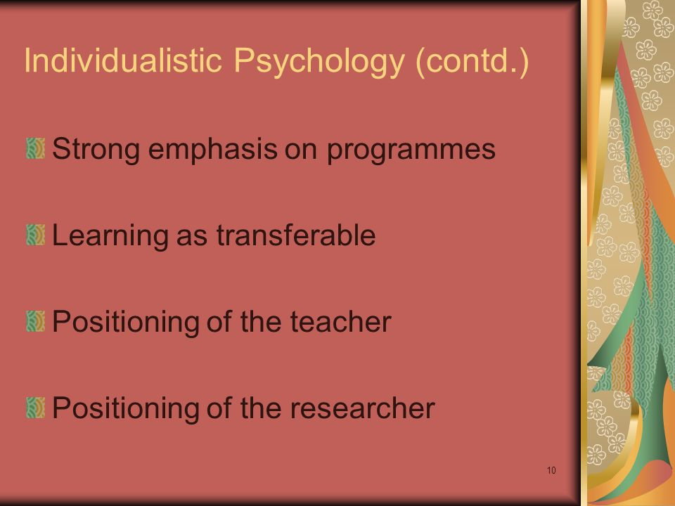 10 Individualistic Psychology (contd.) Strong emphasis on programmes Learning as transferable Positioning of the teacher Positioning of the researcher