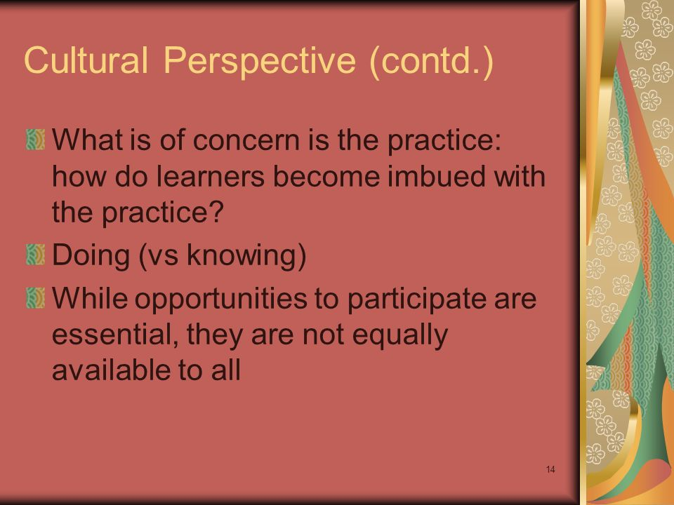 14 Cultural Perspective (contd.) What is of concern is the practice: how do learners become imbued with the practice.