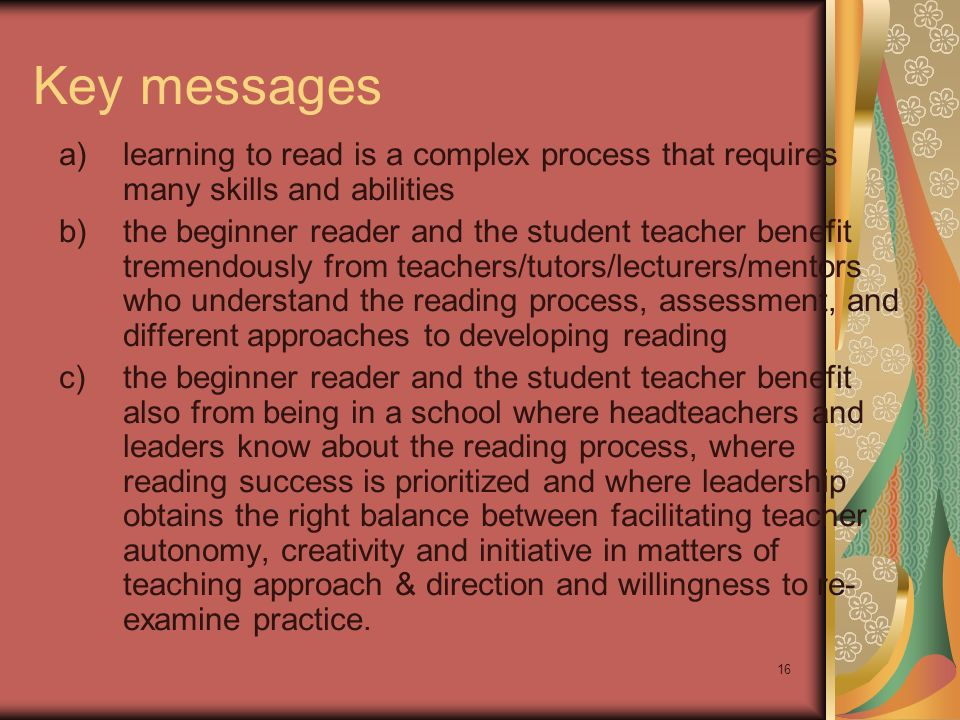 16 Key messages a) learning to read is a complex process that requires many skills and abilities b) the beginner reader and the student teacher benefit tremendously from teachers/tutors/lecturers/mentors who understand the reading process, assessment, and different approaches to developing reading c) the beginner reader and the student teacher benefit also from being in a school where headteachers and leaders know about the reading process, where reading success is prioritized and where leadership obtains the right balance between facilitating teacher autonomy, creativity and initiative in matters of teaching approach & direction and willingness to re- examine practice.