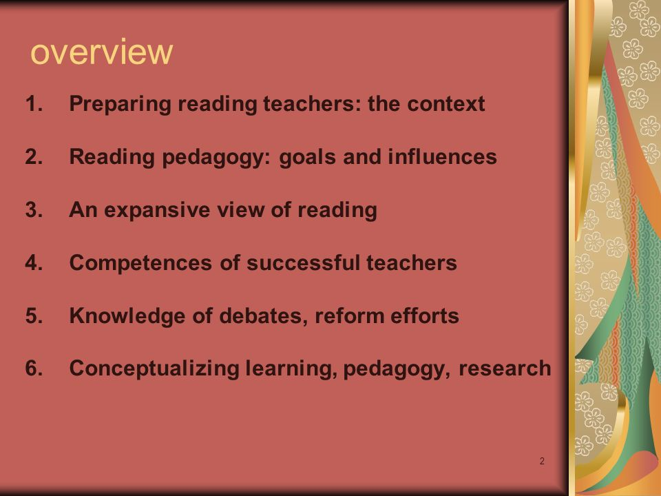 2 overview 1.Preparing reading teachers: the context 2.Reading pedagogy: goals and influences 3.An expansive view of reading 4.Competences of successful teachers 5.Knowledge of debates, reform efforts 6.Conceptualizing learning, pedagogy, research