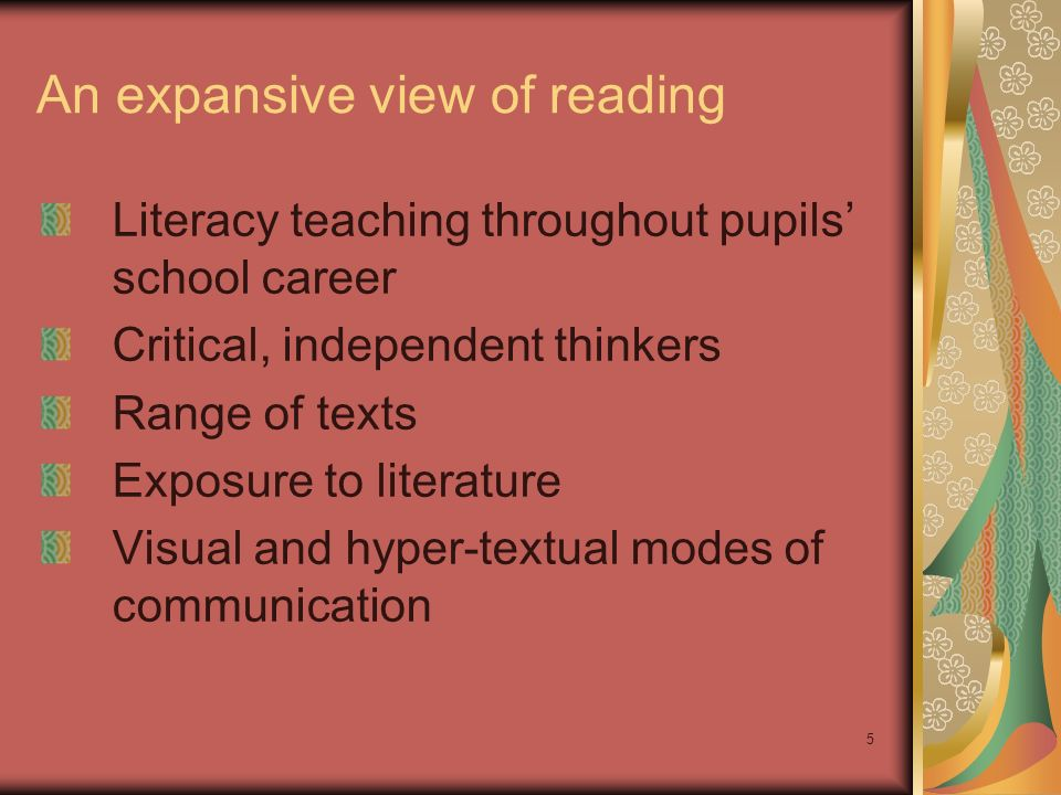 5 An expansive view of reading Literacy teaching throughout pupils school career Critical, independent thinkers Range of texts Exposure to literature Visual and hyper-textual modes of communication