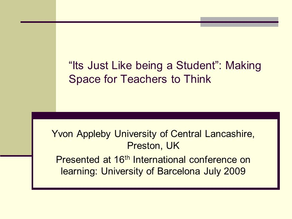 Its Just Like being a Student: Making Space for Teachers to Think Yvon Appleby University of Central Lancashire, Preston, UK Presented at 16 th International conference on learning: University of Barcelona July 2009