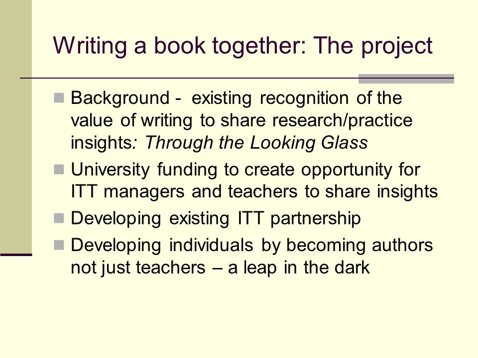 Writing a book together: The project Background - existing recognition of the value of writing to share research/practice insights: Through the Looking Glass University funding to create opportunity for ITT managers and teachers to share insights Developing existing ITT partnership Developing individuals by becoming authors not just teachers – a leap in the dark