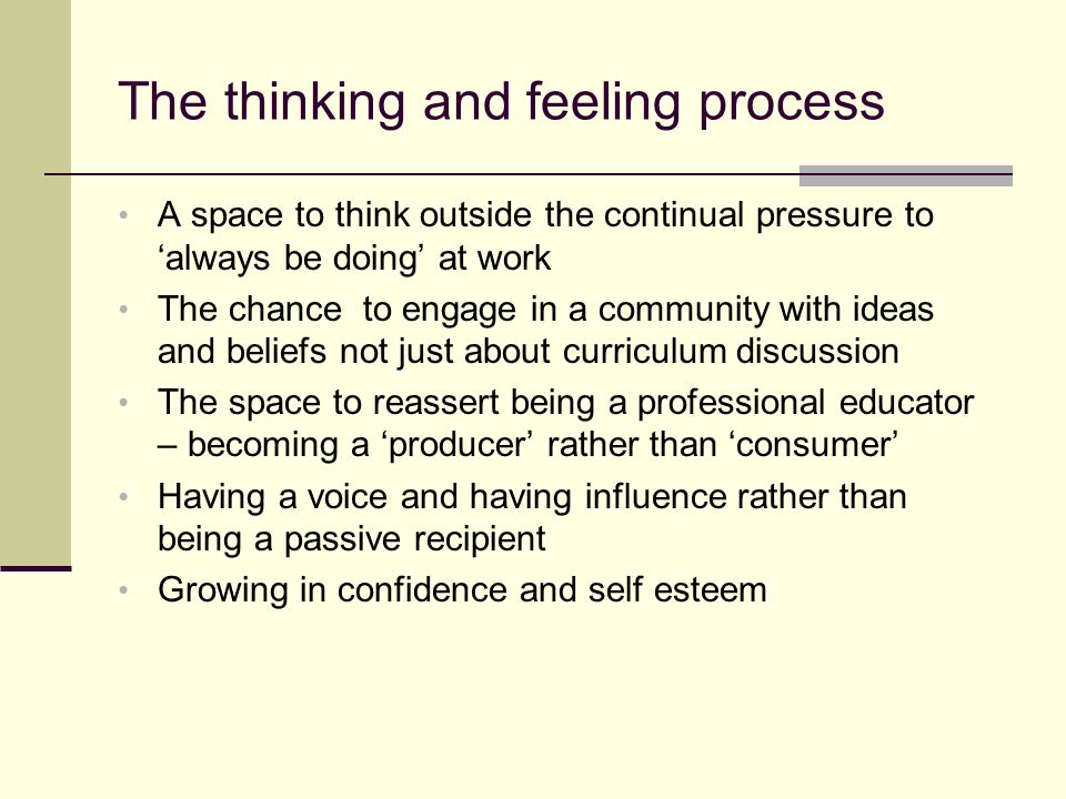 The thinking and feeling process A space to think outside the continual pressure to always be doing at work The chance to engage in a community with ideas and beliefs not just about curriculum discussion The space to reassert being a professional educator – becoming a producer rather than consumer Having a voice and having influence rather than being a passive recipient Growing in confidence and self esteem