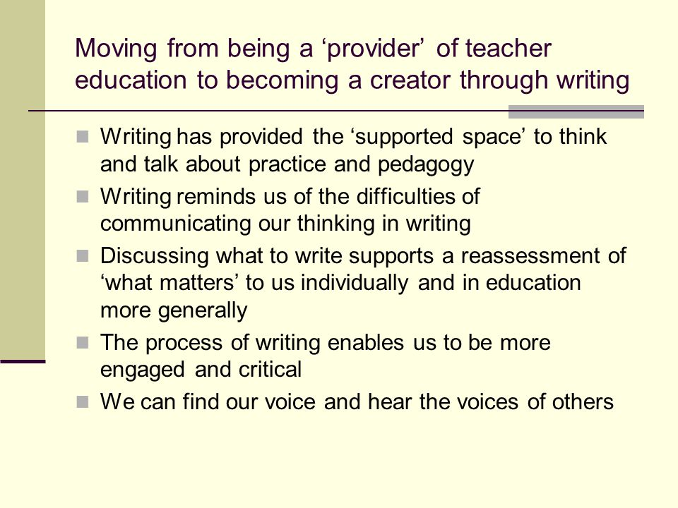Moving from being a provider of teacher education to becoming a creator through writing Writing has provided the supported space to think and talk about practice and pedagogy Writing reminds us of the difficulties of communicating our thinking in writing Discussing what to write supports a reassessment of what matters to us individually and in education more generally The process of writing enables us to be more engaged and critical We can find our voice and hear the voices of others