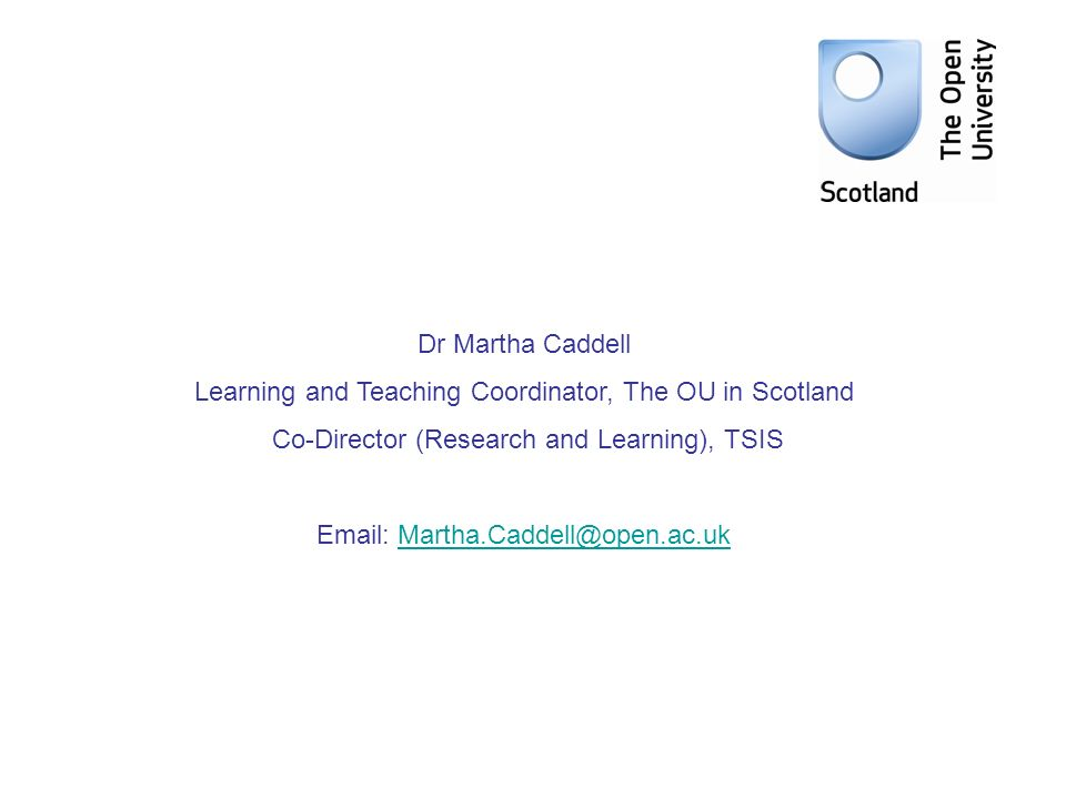 Dr Martha Caddell Learning and Teaching Coordinator, The OU in Scotland Co-Director (Research and Learning), TSIS Email: Martha.Caddell@open.ac.ukMartha.Caddell@open.ac.uk