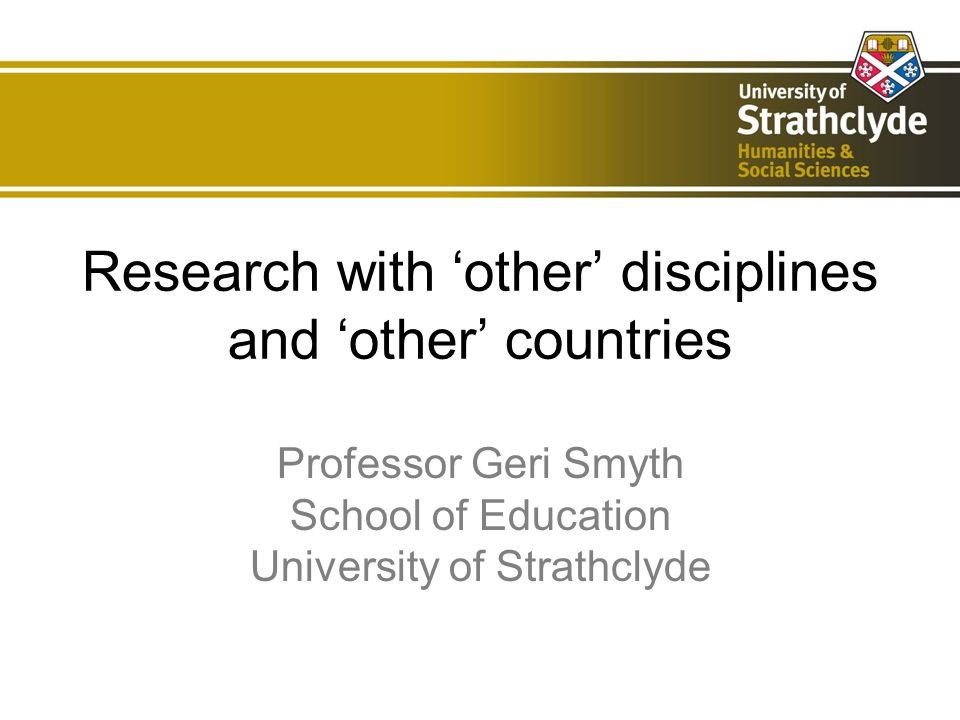 Research with other disciplines and other countries Professor Geri Smyth School of Education University of Strathclyde