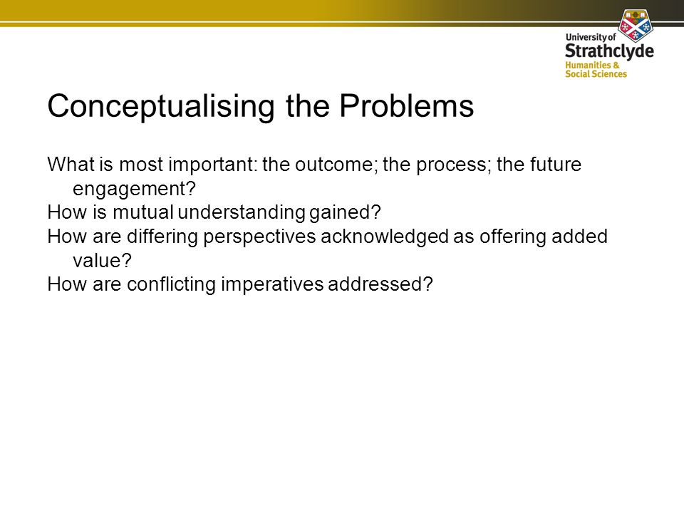 Conceptualising the Problems What is most important: the outcome; the process; the future engagement.