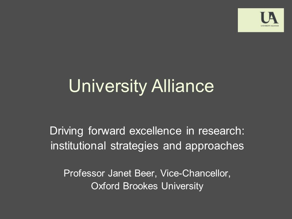 University Alliance Driving forward excellence in research: institutional strategies and approaches Professor Janet Beer, Vice-Chancellor, Oxford Brookes University