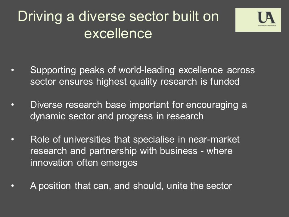 Driving a diverse sector built on excellence Supporting peaks of world-leading excellence across sector ensures highest quality research is funded Diverse research base important for encouraging a dynamic sector and progress in research Role of universities that specialise in near-market research and partnership with business - where innovation often emerges A position that can, and should, unite the sector