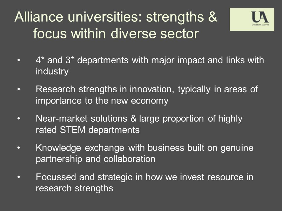 Alliance universities: strengths & focus within diverse sector 4* and 3* departments with major impact and links with industry Research strengths in innovation, typically in areas of importance to the new economy Near-market solutions & large proportion of highly rated STEM departments Knowledge exchange with business built on genuine partnership and collaboration Focussed and strategic in how we invest resource in research strengths