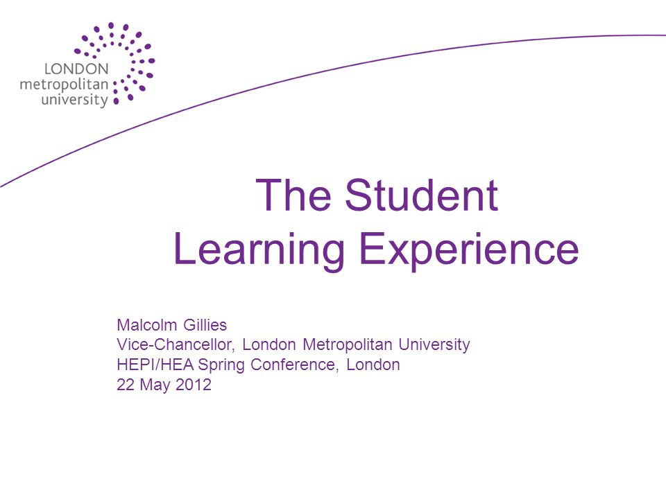 The Student Learning Experience Malcolm Gillies Vice-Chancellor, London Metropolitan University HEPI/HEA Spring Conference, London 22 May 2012