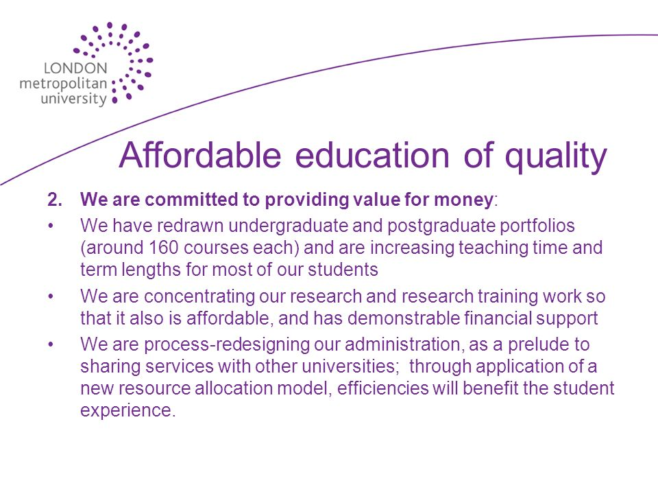 Affordable education of quality 2.We are committed to providing value for money: We have redrawn undergraduate and postgraduate portfolios (around 160 courses each) and are increasing teaching time and term lengths for most of our students We are concentrating our research and research training work so that it also is affordable, and has demonstrable financial support We are process-redesigning our administration, as a prelude to sharing services with other universities; through application of a new resource allocation model, efficiencies will benefit the student experience.