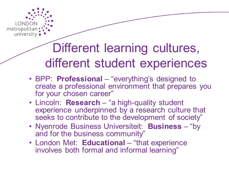 Different learning cultures, different student experiences BPP: Professional – everythings designed to create a professional environment that prepares you for your chosen career Lincoln: Research – a high-quality student experience underpinned by a research culture that seeks to contribute to the development of society Nyenrode Business Universiteit: Business – by and for the business community London Met: Educational – that experience involves both formal and informal learning