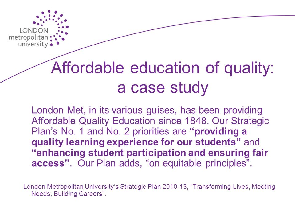 Affordable education of quality: a case study London Met, in its various guises, has been providing Affordable Quality Education since 1848.