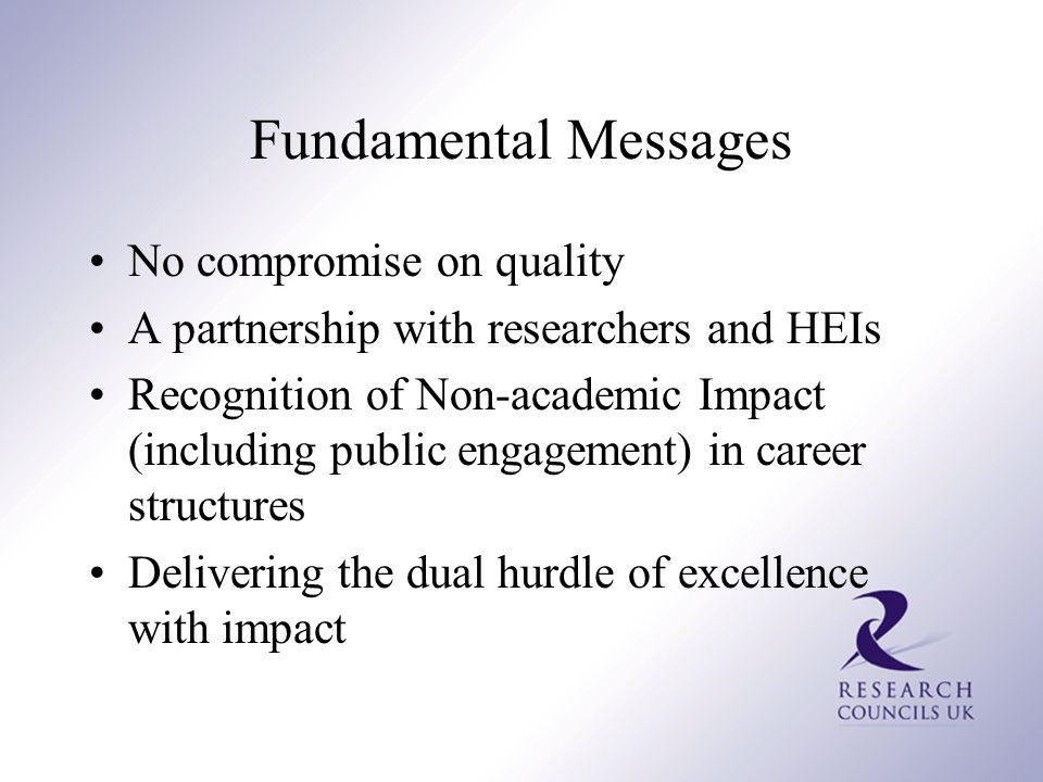 Fundamental Messages No compromise on quality A partnership with researchers and HEIs Recognition of Non-academic Impact (including public engagement) in career structures Delivering the dual hurdle of excellence with impact