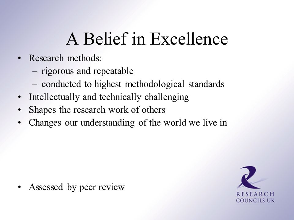 A Belief in Excellence Research methods: –rigorous and repeatable –conducted to highest methodological standards Intellectually and technically challenging Shapes the research work of others Changes our understanding of the world we live in Assessed by peer review