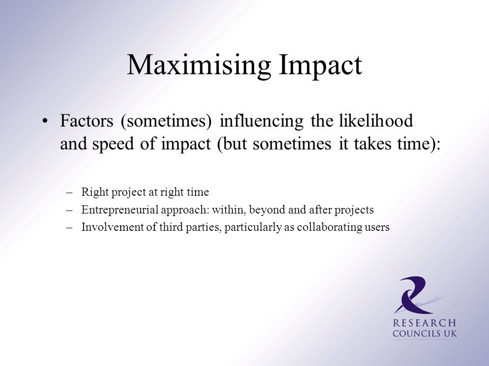 Maximising Impact Factors (sometimes) influencing the likelihood and speed of impact (but sometimes it takes time): –Right project at right time –Entrepreneurial approach: within, beyond and after projects –Involvement of third parties, particularly as collaborating users