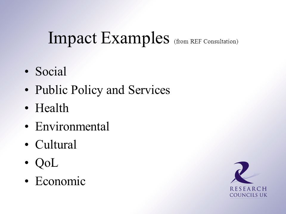 Impact Examples (from REF Consultation) Social Public Policy and Services Health Environmental Cultural QoL Economic