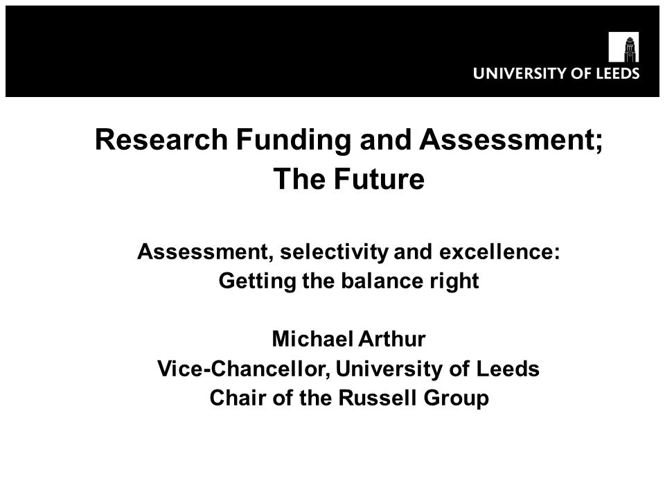 Research Funding and Assessment; The Future Assessment, selectivity and excellence: Getting the balance right Michael Arthur Vice-Chancellor, University of Leeds Chair of the Russell Group