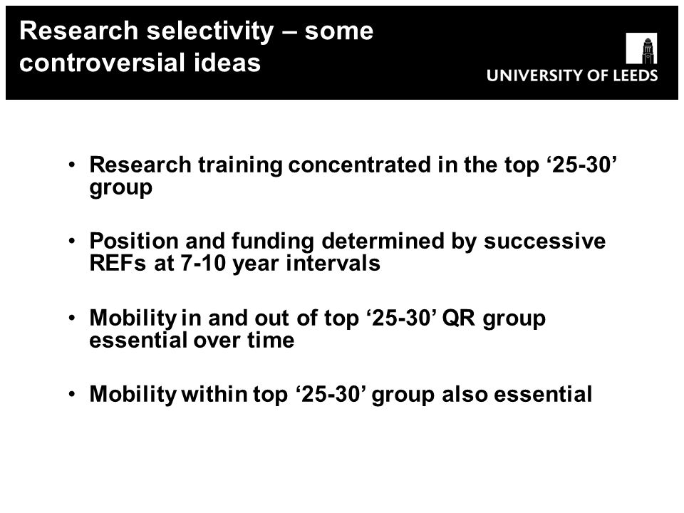 Research training concentrated in the top group Position and funding determined by successive REFs at 7-10 year intervals Mobility in and out of top QR group essential over time Mobility within top group also essential Research selectivity – some controversial ideas