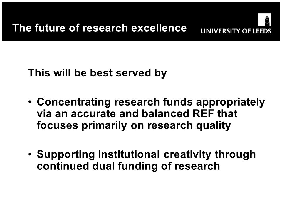 This will be best served by Concentrating research funds appropriately via an accurate and balanced REF that focuses primarily on research quality Supporting institutional creativity through continued dual funding of research The future of research excellence