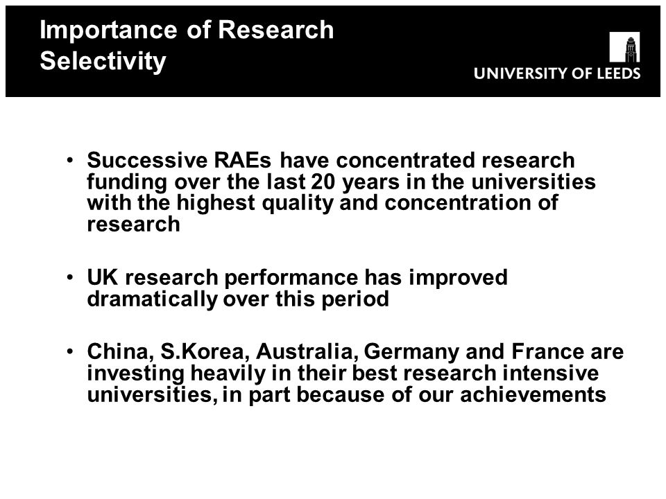 Successive RAEs have concentrated research funding over the last 20 years in the universities with the highest quality and concentration of research UK research performance has improved dramatically over this period China, S.Korea, Australia, Germany and France are investing heavily in their best research intensive universities, in part because of our achievements Importance of Research Selectivity