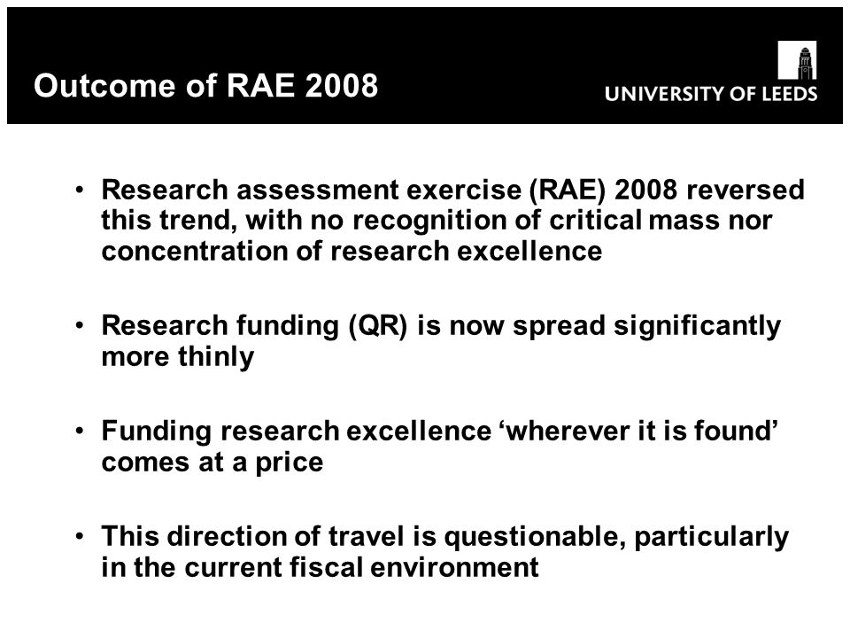 Research assessment exercise (RAE) 2008 reversed this trend, with no recognition of critical mass nor concentration of research excellence Research funding (QR) is now spread significantly more thinly Funding research excellence wherever it is found comes at a price This direction of travel is questionable, particularly in the current fiscal environment Outcome of RAE 2008