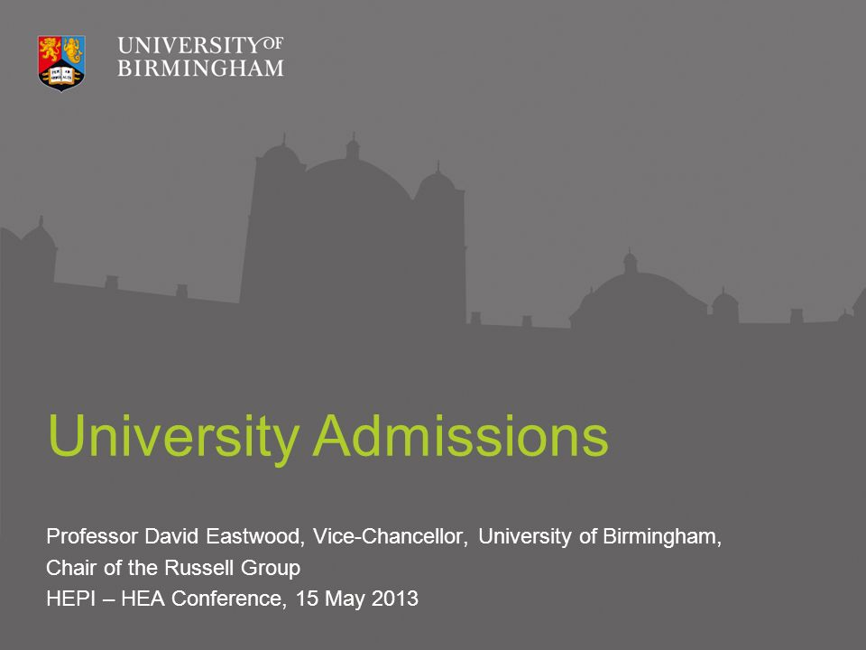 University Admissions Professor David Eastwood, Vice-Chancellor, University of Birmingham, Chair of the Russell Group HEPI – HEA Conference, 15 May 2013