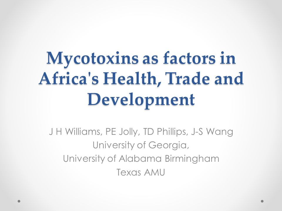 Mycotoxins as factors in Africa s Health, Trade and Development J H Williams, PE Jolly, TD Phillips, J-S Wang University of Georgia, University of Alabama Birmingham Texas AMU
