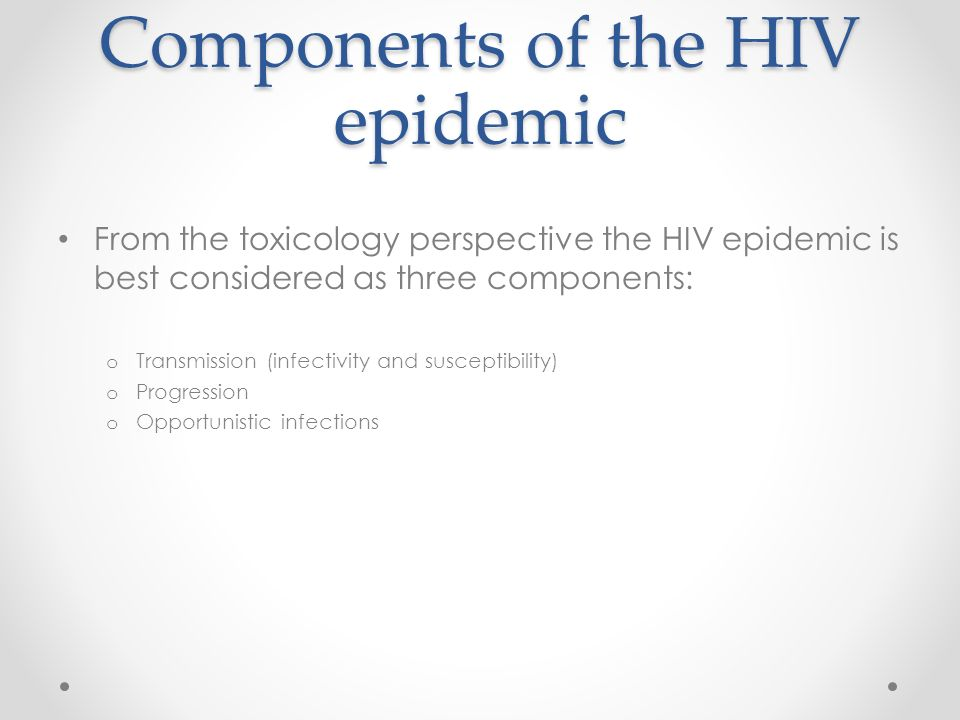 Components of the HIV epidemic From the toxicology perspective the HIV epidemic is best considered as three components: o Transmission (infectivity and susceptibility) o Progression o Opportunistic infections