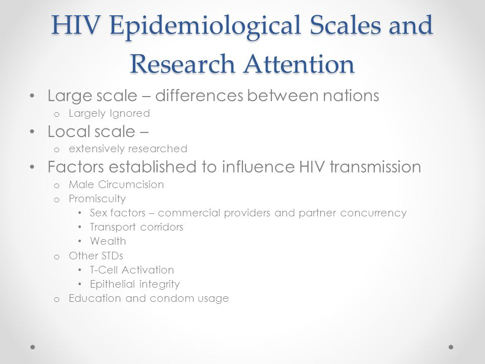 HIV Epidemiological Scales and Research Attention Large scale – differences between nations o Largely Ignored Local scale – o extensively researched Factors established to influence HIV transmission o Male Circumcision o Promiscuity Sex factors – commercial providers and partner concurrency Transport corridors Wealth o Other STDs T-Cell Activation Epithelial integrity o Education and condom usage
