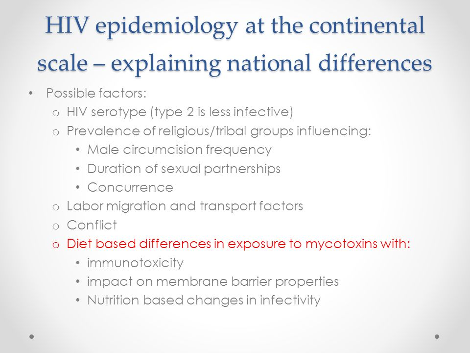 HIV epidemiology at the continental scale – explaining national differences Possible factors: o HIV serotype (type 2 is less infective) o Prevalence of religious/tribal groups influencing: Male circumcision frequency Duration of sexual partnerships Concurrence o Labor migration and transport factors o Conflict o Diet based differences in exposure to mycotoxins with: immunotoxicity impact on membrane barrier properties Nutrition based changes in infectivity