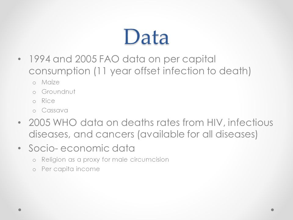 Data 1994 and 2005 FAO data on per capital consumption (11 year offset infection to death) o Maize o Groundnut o Rice o Cassava 2005 WHO data on deaths rates from HIV, infectious diseases, and cancers (available for all diseases) Socio- economic data o Religion as a proxy for male circumcision o Per capita income
