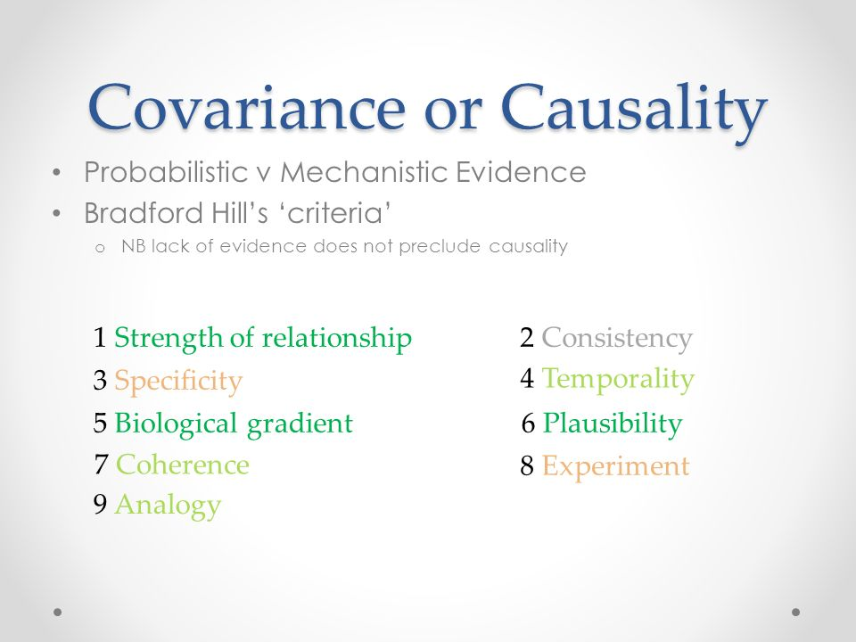 Covariance or Causality Probabilistic v Mechanistic Evidence Bradford Hills criteria o NB lack of evidence does not preclude causality 1 Strength of relationship2 Consistency 4 Temporality 9 Analogy 8 Experiment 7 Coherence 6 Plausibility5 Biological gradient 3 Specificity