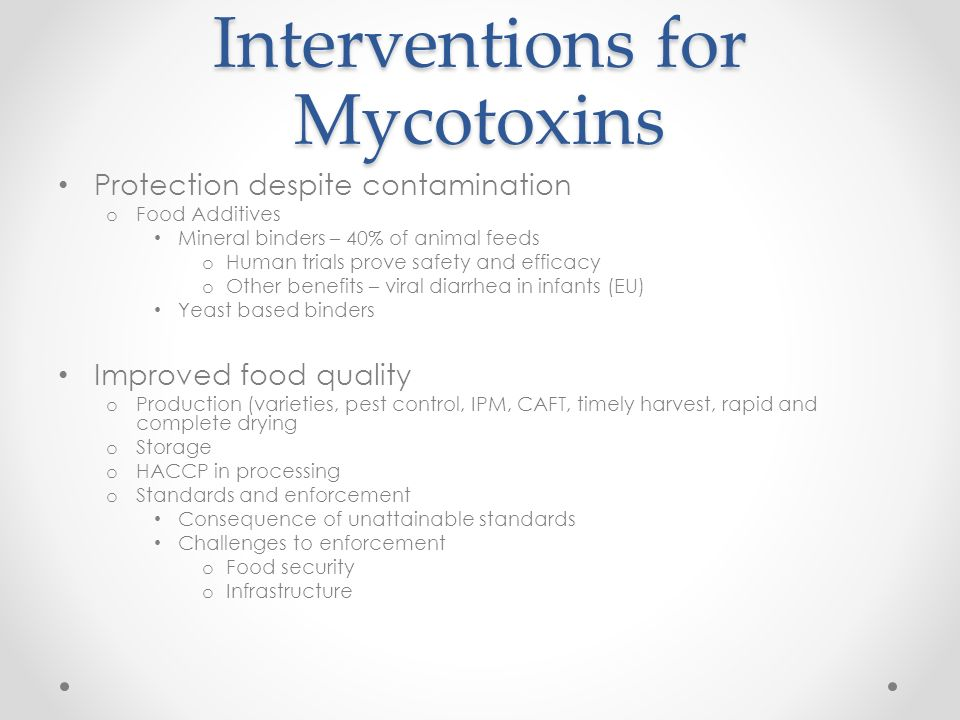 Interventions for Mycotoxins Protection despite contamination o Food Additives Mineral binders – 40% of animal feeds o Human trials prove safety and efficacy o Other benefits – viral diarrhea in infants (EU) Yeast based binders Improved food quality o Production (varieties, pest control, IPM, CAFT, timely harvest, rapid and complete drying o Storage o HACCP in processing o Standards and enforcement Consequence of unattainable standards Challenges to enforcement o Food security o Infrastructure