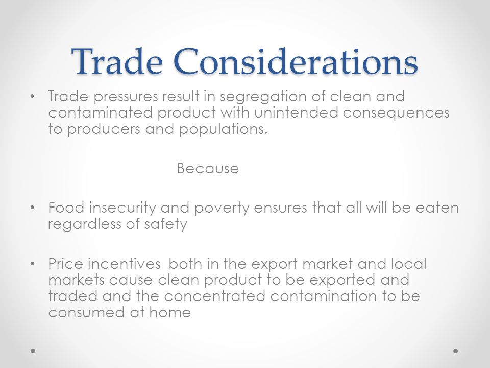 Trade Considerations Trade pressures result in segregation of clean and contaminated product with unintended consequences to producers and populations.