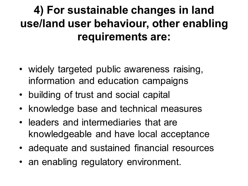 4) For sustainable changes in land use/land user behaviour, other enabling requirements are: widely targeted public awareness raising, information and education campaigns building of trust and social capital knowledge base and technical measures leaders and intermediaries that are knowledgeable and have local acceptance adequate and sustained financial resources an enabling regulatory environment.