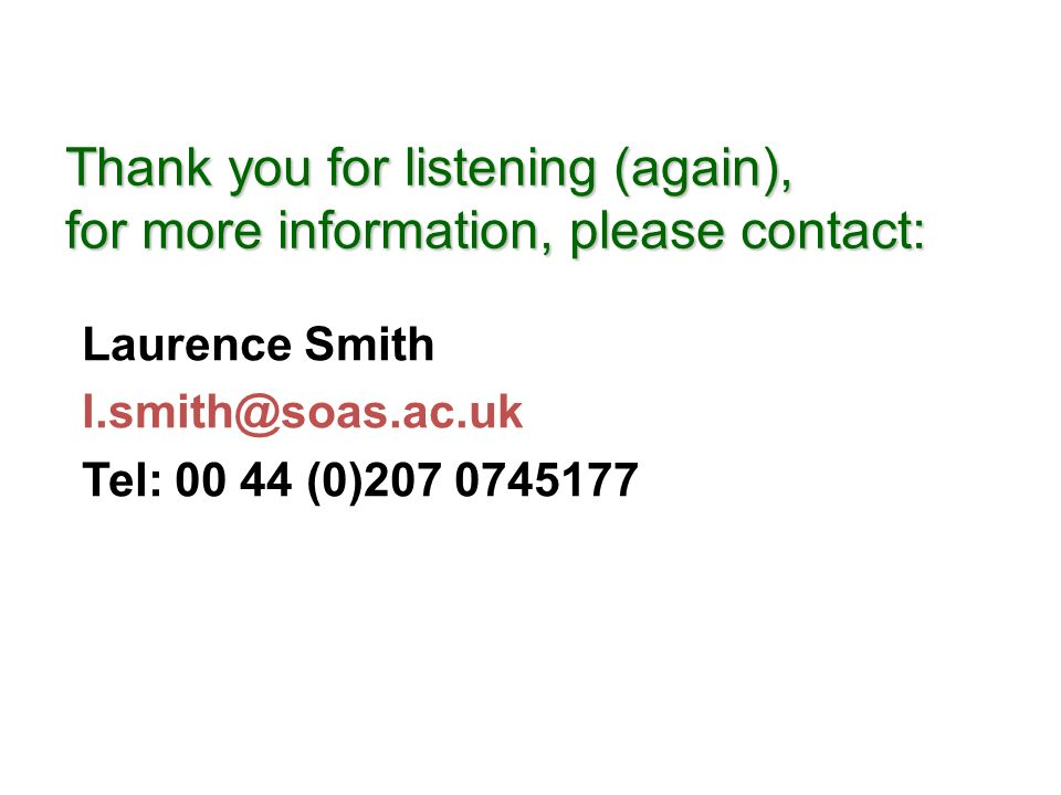 Thank you for listening (again), for more information, please contact: Laurence Smith l.smith@soas.ac.uk Tel: 00 44 (0)207 0745177