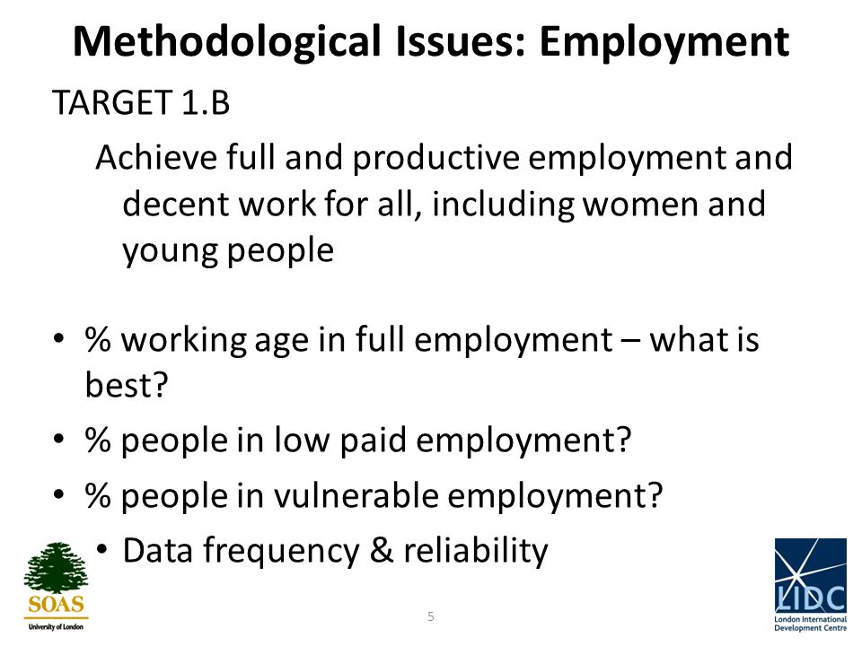 Methodological Issues: Employment TARGET 1.B Achieve full and productive employment and decent work for all, including women and young people % working age in full employment – what is best.