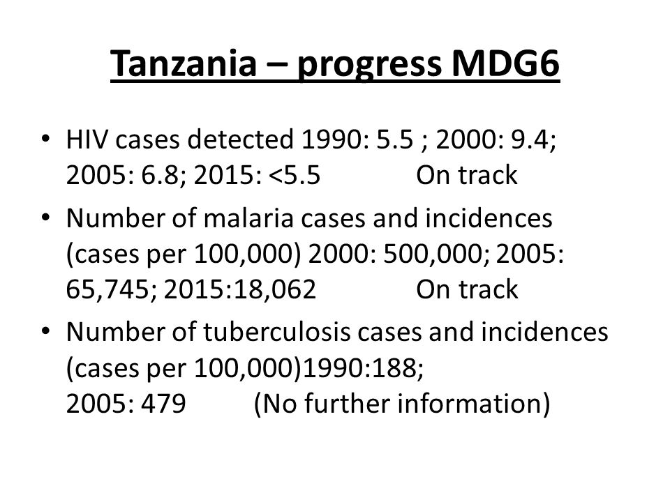 Tanzania – progress MDG6 HIV cases detected 1990: 5.5 ; 2000: 9.4; 2005: 6.8; 2015: <5.5 On track Number of malaria cases and incidences (cases per 100,000) 2000: 500,000; 2005: 65,745; 2015:18,062 On track Number of tuberculosis cases and incidences (cases per 100,000)1990:188; 2005: 479 (No further information)
