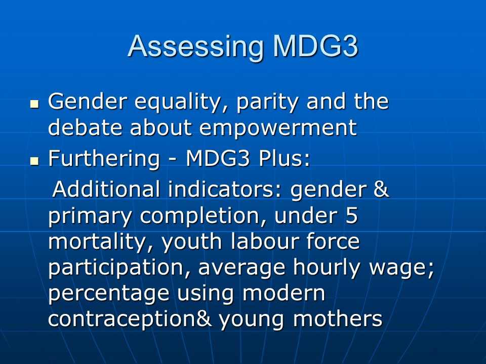 Assessing MDG3 Gender equality, parity and the debate about empowerment Gender equality, parity and the debate about empowerment Furthering - MDG3 Plus: Furthering - MDG3 Plus: Additional indicators: gender & primary completion, under 5 mortality, youth labour force participation, average hourly wage; percentage using modern contraception& young mothers Additional indicators: gender & primary completion, under 5 mortality, youth labour force participation, average hourly wage; percentage using modern contraception& young mothers