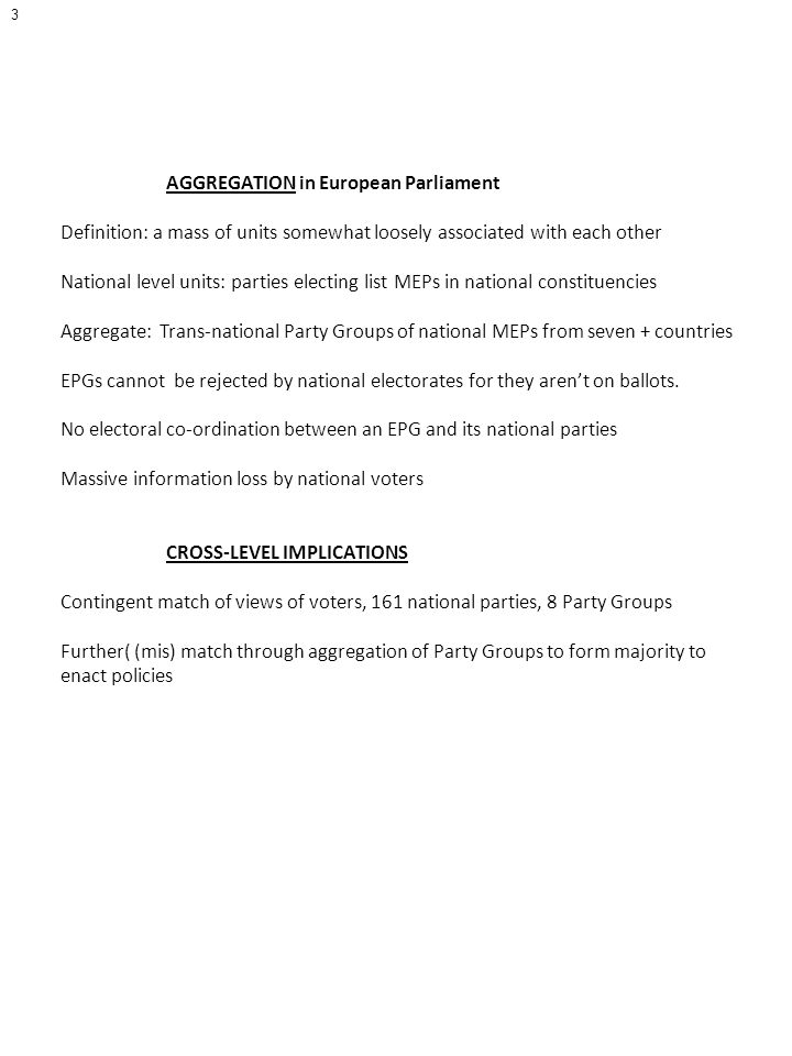 3 AGGREGATION in European Parliament Definition: a mass of units somewhat loosely associated with each other National level units: parties electing list MEPs in national constituencies Aggregate: Trans-national Party Groups of national MEPs from seven + countries EPGs cannot be rejected by national electorates for they arent on ballots.
