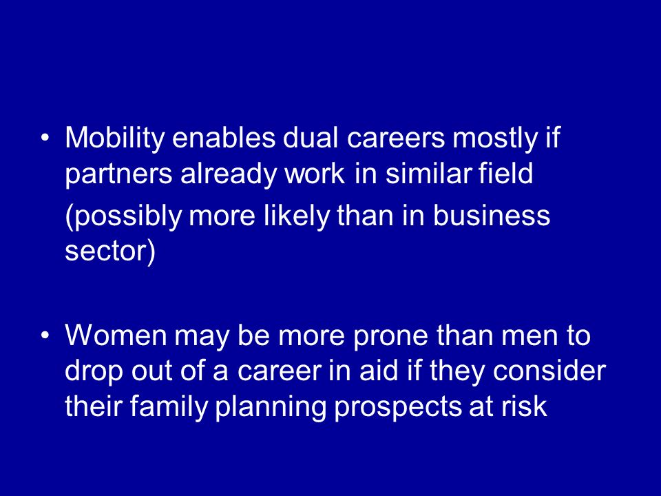 Mobility enables dual careers mostly if partners already work in similar field (possibly more likely than in business sector) Women may be more prone than men to drop out of a career in aid if they consider their family planning prospects at risk
