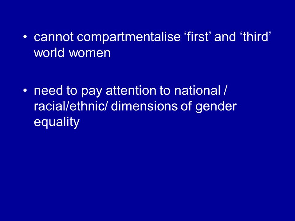 cannot compartmentalise first and third world women need to pay attention to national / racial/ethnic/ dimensions of gender equality